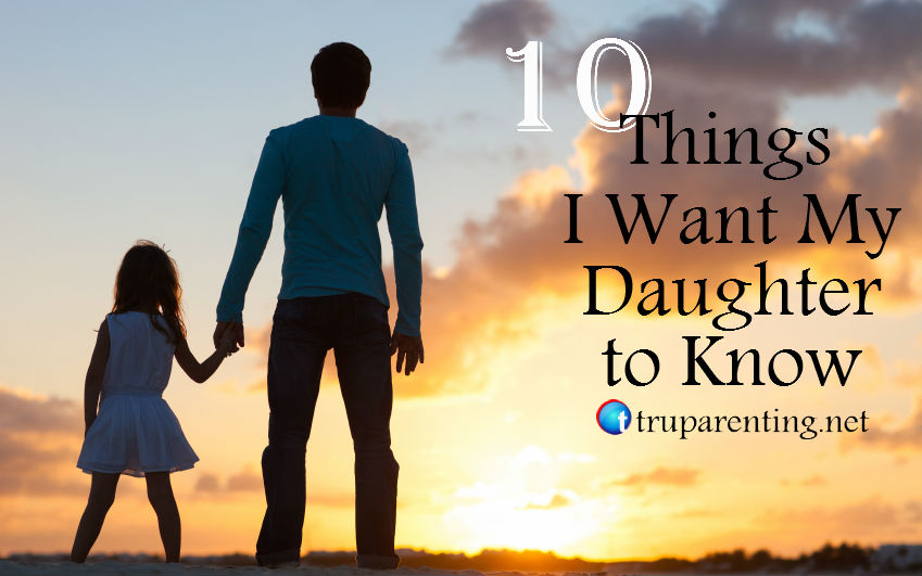 10 things i want my daughter to know tru parentingtru